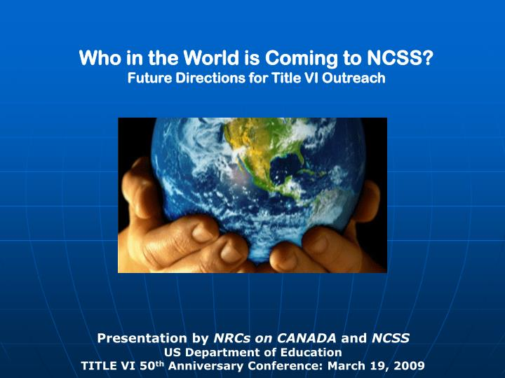 who in the world is coming to ncss future directions for title vi outreach n.
