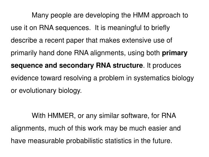 Many people are developing the HMM approach to use it on RNA sequences.  It is meaningful to briefly describe a recent paper that makes extensive use of primarily hand done RNA alignments, using both
