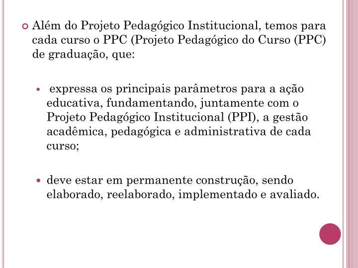 Além do Projeto Pedagógico Institucional, temos para cada curso o PPC (Projeto Pedagógico do Curso (PPC) de graduação, que: