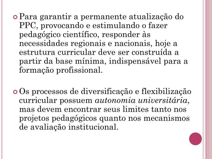 Para garantir a permanente atualização do PPC, provocando e estimulando o fazer pedagógico científico, responder às necessidades regionais e nacionais, hoje a estrutura curricular deve ser construída a partir da base mínima, indispensável para a formação profissional.