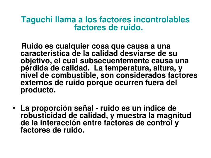 Taguchi llama a los factores incontrolables factores de ruido.