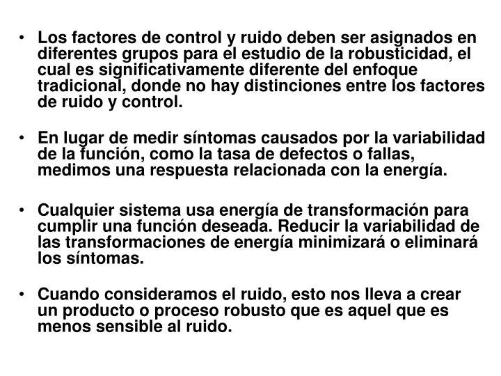 Los factores de control y ruido deben ser asignados en diferentes grupos para el estudio de la robusticidad, el cual es significativamente diferente del enfoque tradicional, donde no hay distinciones entre los factores de ruido y control.