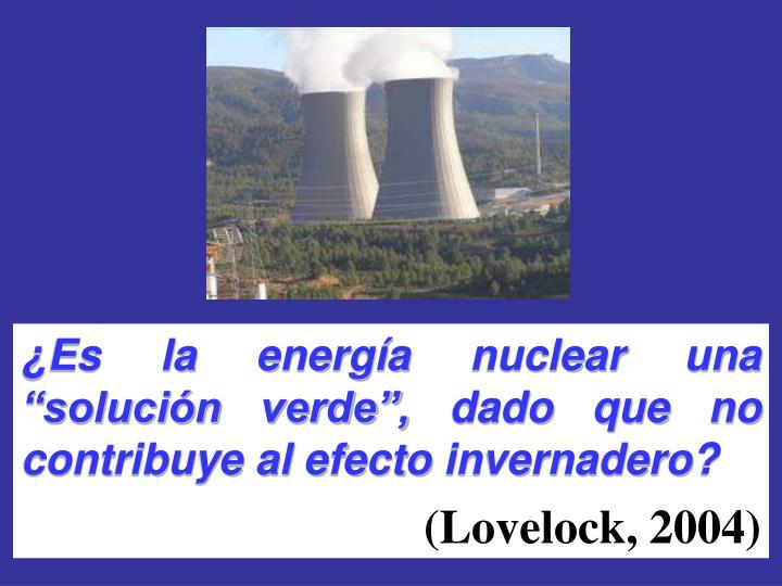 """¿Es la energía nuclear una """"solución verde"""", dado que no contribuye al efecto invernadero?"""