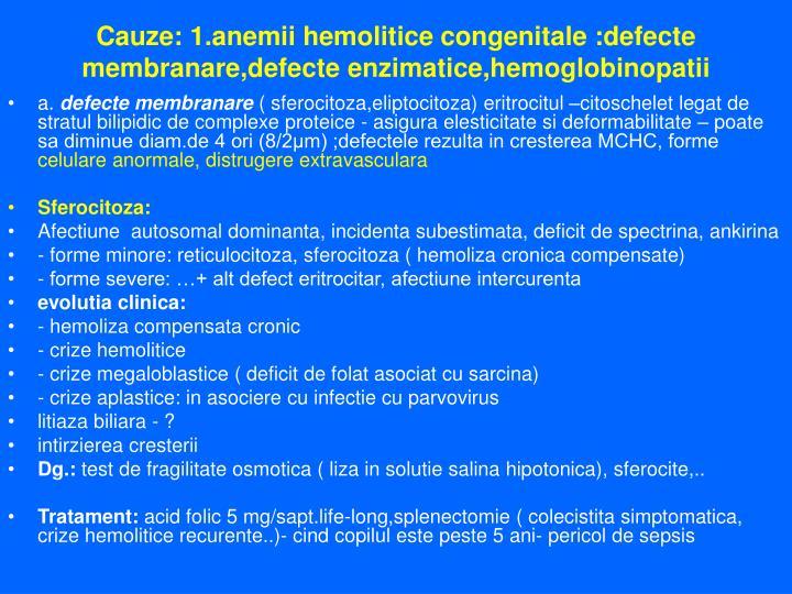 Cauze: 1.anemii hemolitice congenitale :defecte membranare,defecte enzimatice,hemoglobinopatii
