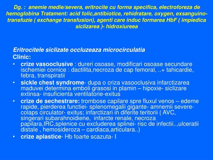Dg. :  anemie medie/severa, eritrocite cu forma specifica, electroforeza de hemoglobina Tratament: acid folic,antibiotice, rehidratare, oxygen, exsanguino-transfuzie ( exchange transfusion), agenti care induc formarea HbF ( impiedica siclizarea )- hidroxiureea