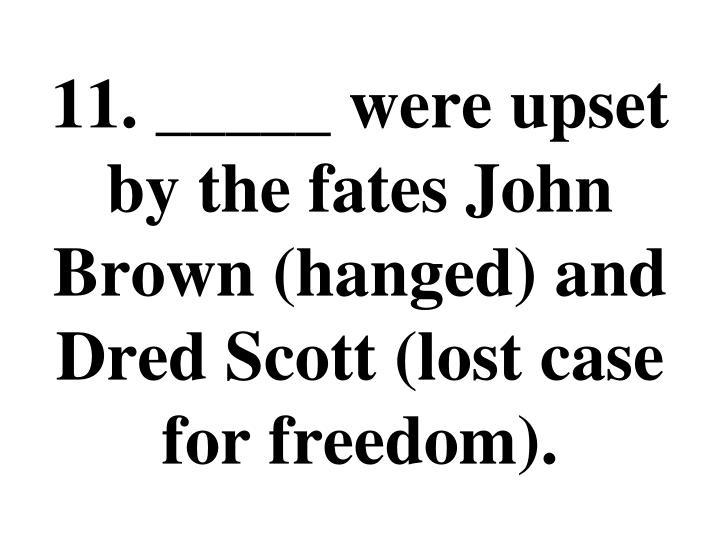 11. _____ were upset by the fates John Brown (hanged) and Dred Scott (lost case for freedom).