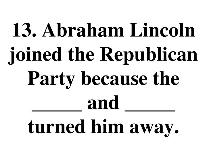 13. Abraham Lincoln joined the Republican Party because the _____ and _____ turned him away.