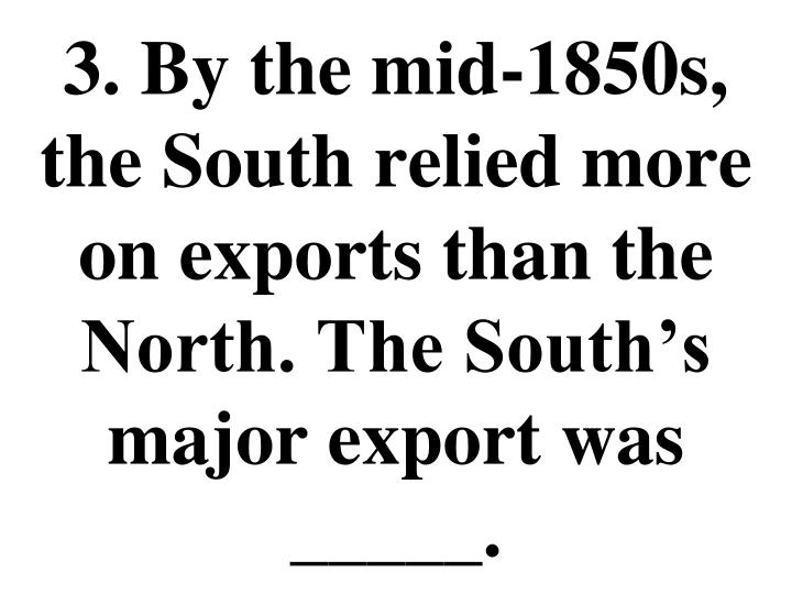 3. By the mid-1850s, the South relied more on exports than the North. The South's major export was _____.