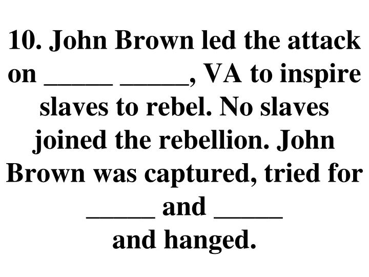 10. John Brown led the attack on _____ _____, VA to inspire slaves to rebel. No slaves joined the rebellion. John Brown was captured, tried for _____ and _____