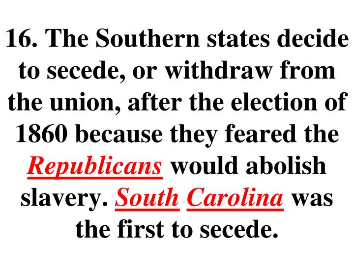 16. The Southern states decide to secede, or withdraw from the union, after the election of 1860 because they feared the