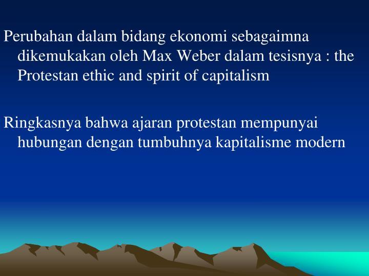 Perubahan dalam bidang ekonomi sebagaimna dikemukakan oleh Max Weber dalam tesisnya : the Protestan ethic and spirit of capitalism