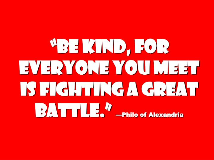 """Be kind, for everyone you meet is fighting a great battle."""