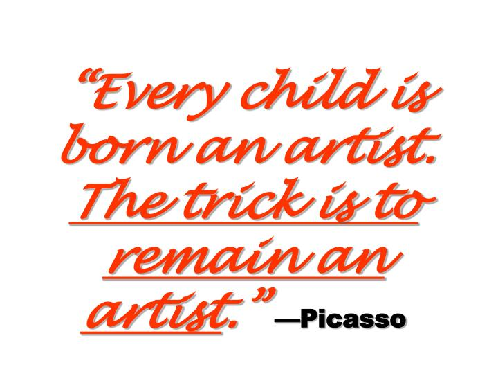 """Every child is born an artist."