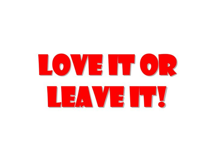 love it or leave it!
