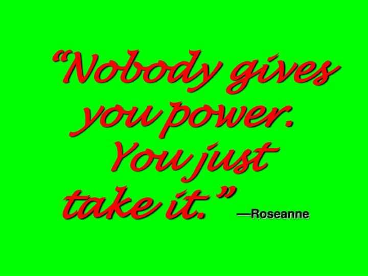 """Nobody gives you power."