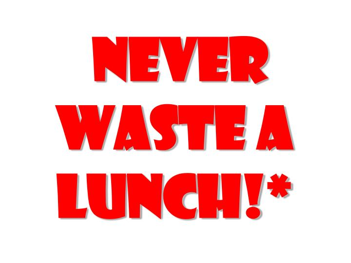Never waste a lunch!*