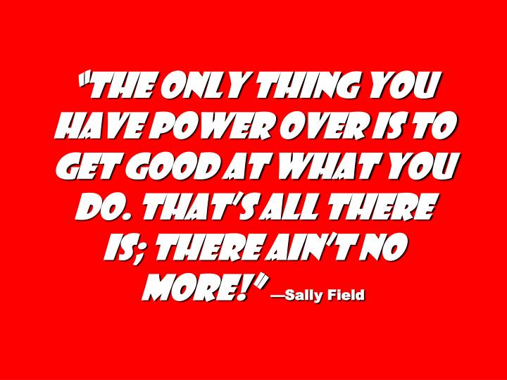 """The only thing you have power over is to get good at what you do. That's all there is; there ain't no more!"""
