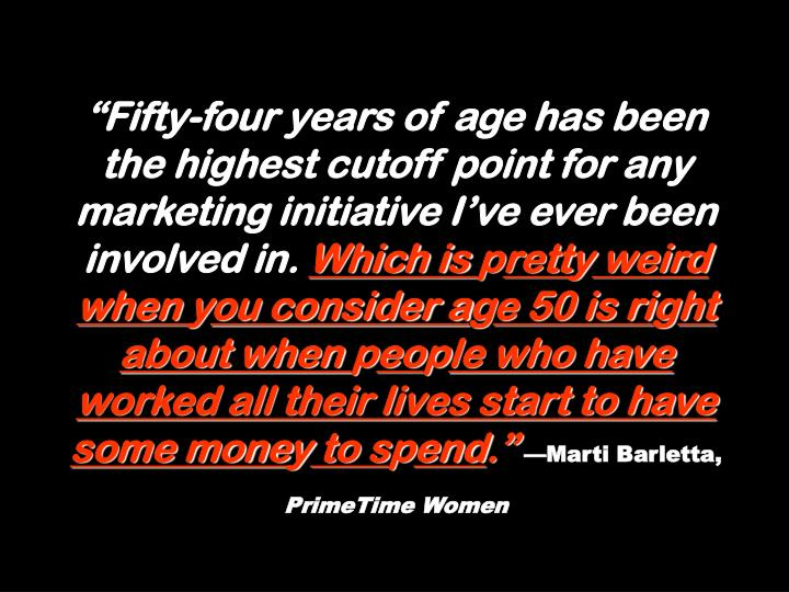 """Fifty-four years of age has been the highest cutoff point for any marketing initiative I've ever been involved in."
