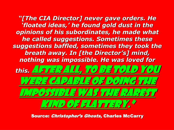 """[The CIA Director] never gave orders. He 'floated ideas,' he found gold dust in the opinions of his subordinates, he made what he called suggestions. Sometimes these suggestions baffled, sometimes they took the breath away. In [the Director's] mind, nothing was impossible. He was loved for this."