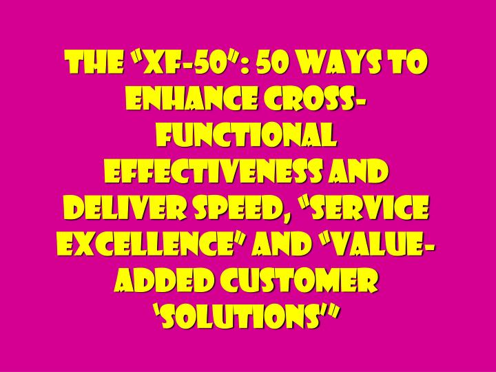 "The ""XF-50"": 50 Ways to Enhance Cross-Functional Effectiveness and Deliver Speed, ""Service Excellence"" and ""Value-added Customer 'Solutions'"""