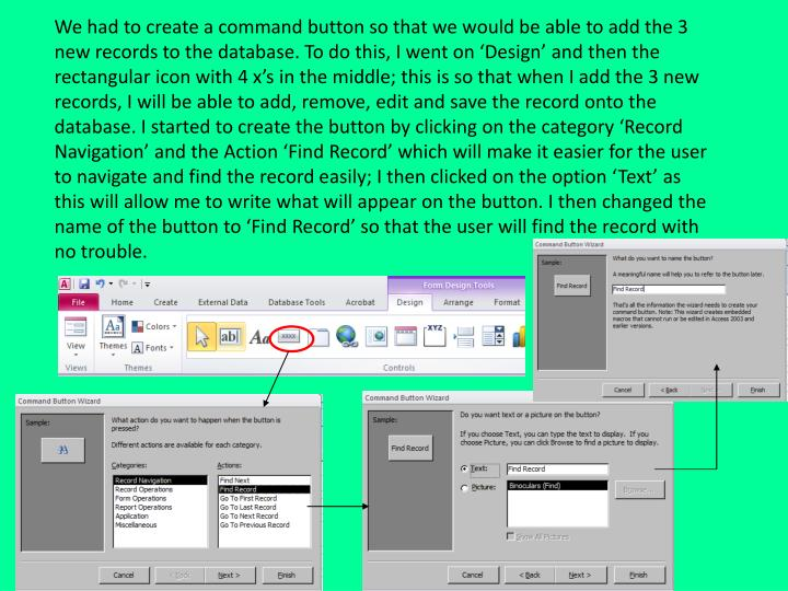 We had to create a command button so that we would be able to add the 3 new records to the database. To do this, I went on 'Design' and then the rectangular icon with 4 x's in the middle; this is so that when I add the 3 new records, I will be able to add, remove, edit and save the record onto the database. I started to create the button by clicking on the category 'Record Navigation' and the Action 'Find Record' which will make it easier for the user to navigate and find the record easily; I then clicked on the option 'Text' as this will allow me to write what will appear on the button. I then changed the name of the button to 'Find Record' so that the user will find the record with no trouble.