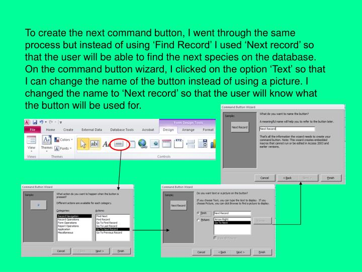 To create the next command button, I went through the same process but instead of using 'Find Record' I used 'Next record' so that the user will be able to find the next species on the database. On the command button wizard, I clicked on the option 'Text' so that I can change the name of the button instead of using a picture. I changed the name to 'Next record' so that the user will know what the button will be used for.