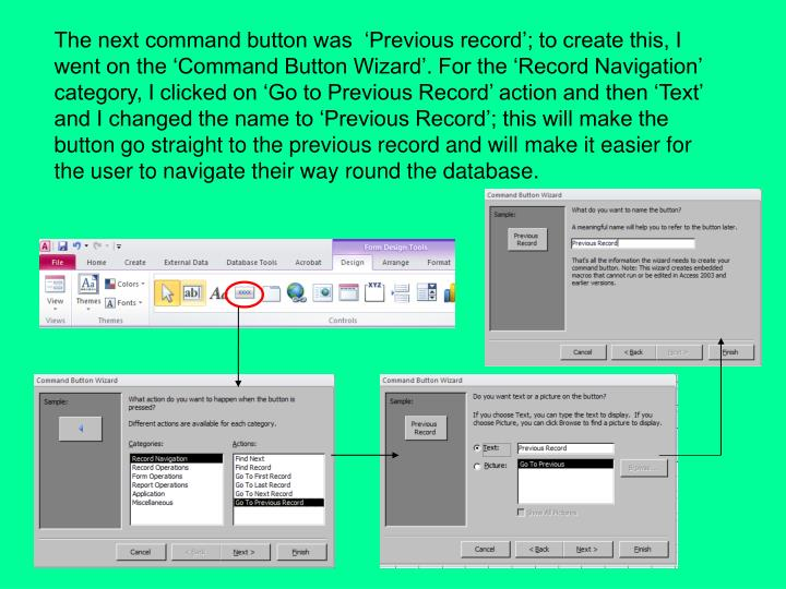 The next command button was  'Previous record'; to create this, I went on the 'Command Button Wizard'. For the 'Record Navigation' category, I clicked on 'Go to Previous Record' action and then 'Text' and I changed the name to 'Previous Record'; this will make the button go straight to the previous record and will make it easier for the user to navigate their way round the database.