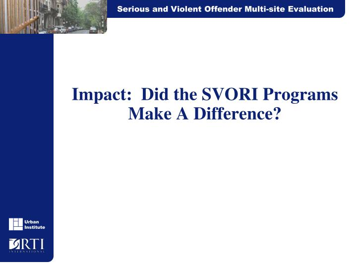 Impact:  Did the SVORI Programs Make A Difference?