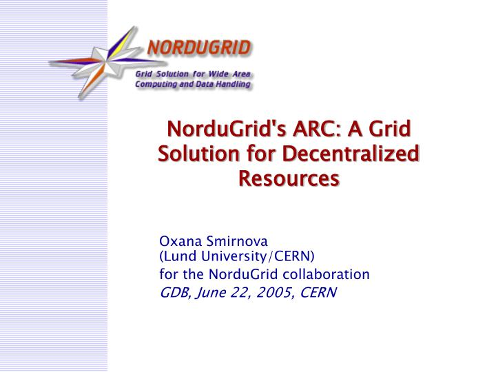 nordugrid s arc a grid s olution for d ecentralized r esources