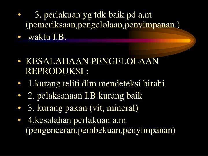 3. perlakuan yg tdk baik pd a.m (pemeriksaan,pengelolaan,penyimpanan )