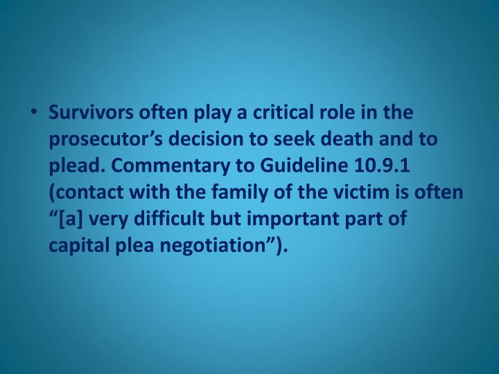 "Survivors often play a critical role in the prosecutor's decision to seek death and to plead. Commentary to Guideline 10.9.1 (contact with the family of the victim is often ""[a] very difficult but important part of capital plea negotiation"")."