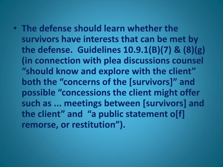 "The defense should learn whether the survivors have interests that can be met by the defense.  Guidelines 10.9.1(B)(7) & (8)(g) (in connection with plea discussions counsel ""should know and explore with the client"" both the ""concerns of the [survivors]"" and possible ""concessions the client might offer such as ... meetings between [survivors] and the client"" and  ""a public statement o[f] remorse, or restitution"")."