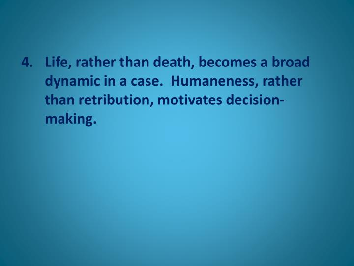 Life, rather than death, becomes a broad dynamic in a case.  Humaneness, rather than retribution, motivates decision-making.