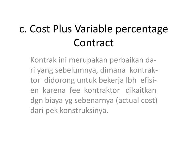 c. Cost Plus Variable percentage Contract