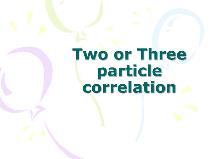 Two or Three particle correlation