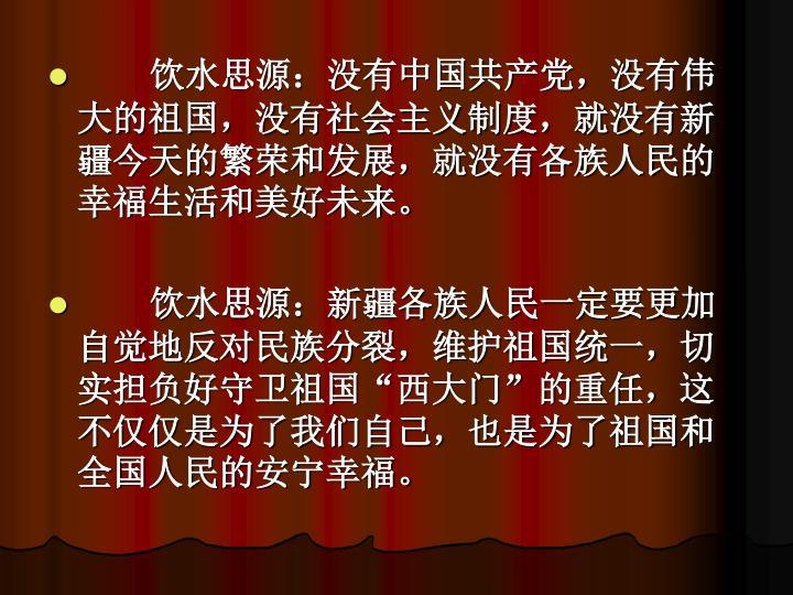 饮水思源:没有中国共产党,没有伟大的祖国,没有社会主义制度,就没有新疆今天的繁荣和发展,就没有各族人民的幸福生活和美好未来。