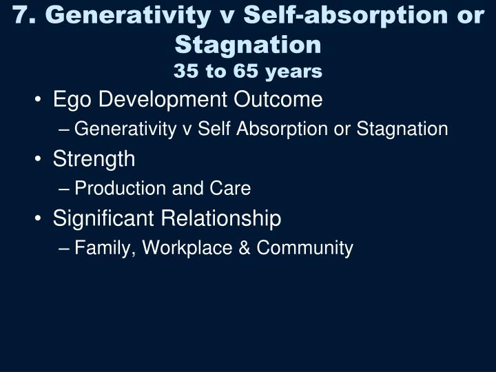 generativity vs self absorption One of the key features of midlife is the opportunity to pass along the wisdom of our accumulated years onto others psychologist erik erikson used the term generativity to capture the need for all of us to leave something behind for future generations the opposite of generativity is stagnation.
