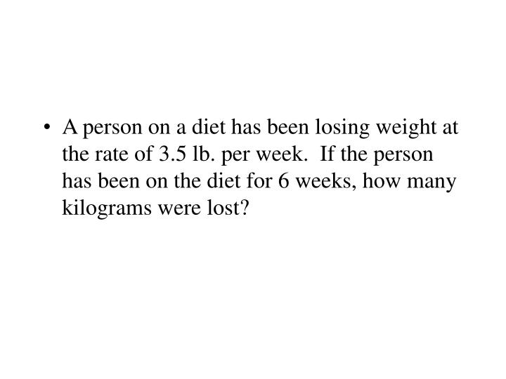 A person on a diet has been losing weight at the rate of 3.5 lb. per week.  If the person has been on the diet for 6 weeks, how many kilograms were lost?