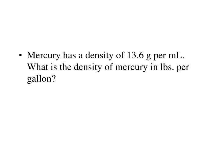 Mercury has a density of 13.6 g per mL.  What is the density of mercury in lbs. per gallon?