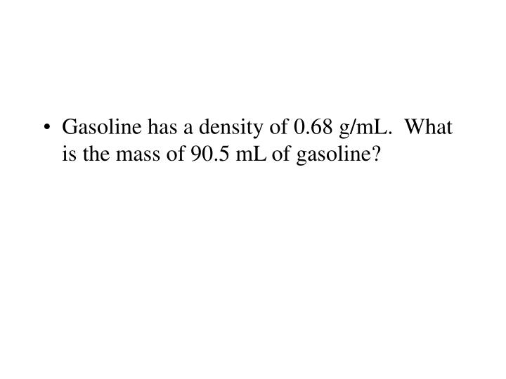 Gasoline has a density of 0.68 g/mL.  What is the mass of 90.5 mL of gasoline?