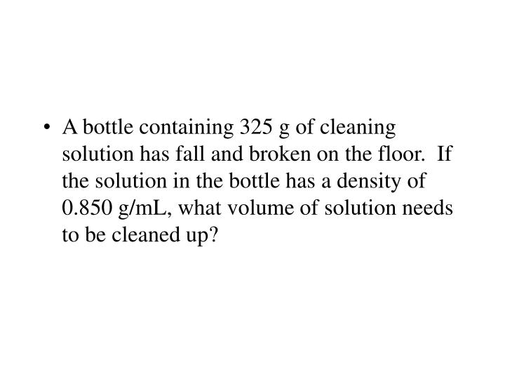 A bottle containing 325 g of cleaning solution has fall and broken on the floor.  If the solution in the bottle has a density of 0.850 g/mL, what volume of solution needs to be cleaned up?