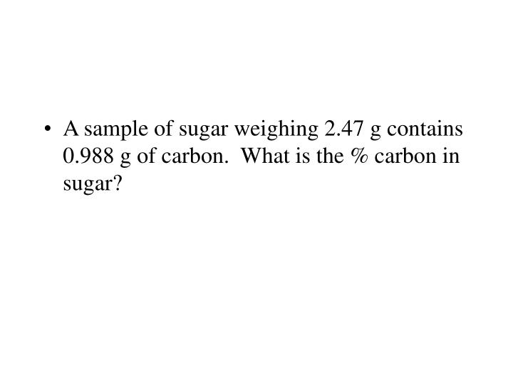A sample of sugar weighing 2.47 g contains 0.988 g of carbon.  What is the % carbon in sugar?
