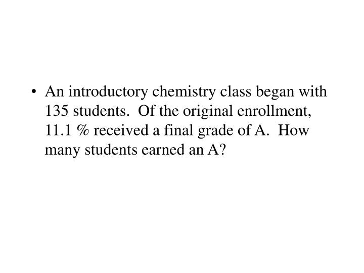 An introductory chemistry class began with 135 students.  Of the original enrollment, 11.1 % received a final grade of A.  How many students earned an A?