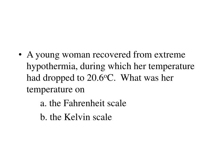 A young woman recovered from extreme hypothermia, during which her temperature had dropped to 20.6