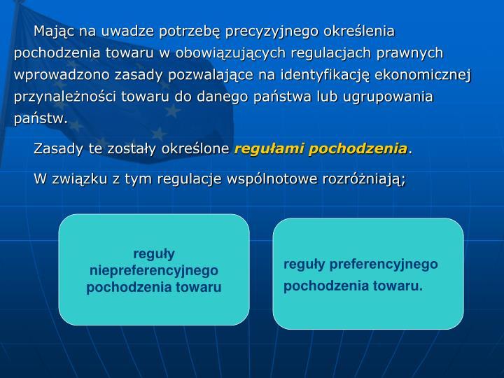 Mając na uwadze potrzebę precyzyjnego określenia pochodzenia towaru w obowiązujących regulacjach prawnych wprowadzono zasady pozwalające na identyfikację ekonomicznej przynależności towaru do danego państwa lub ugrupowania państw.