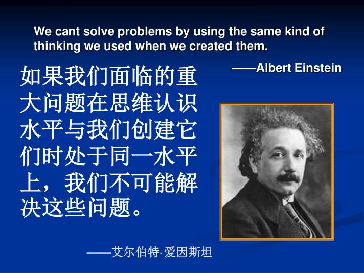 We cant solve problems by using the same kind of thinking we used when we created them.