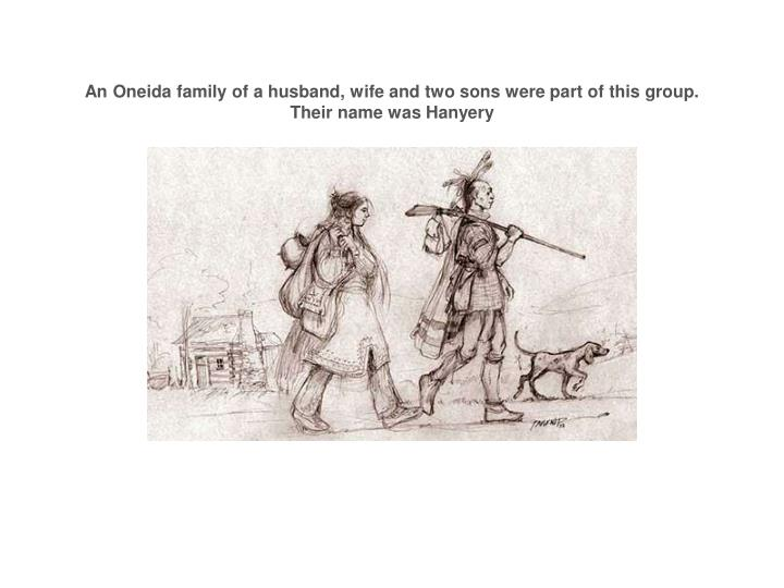 An oneida family of a husband wife and two sons were part of this group their name was hanyery