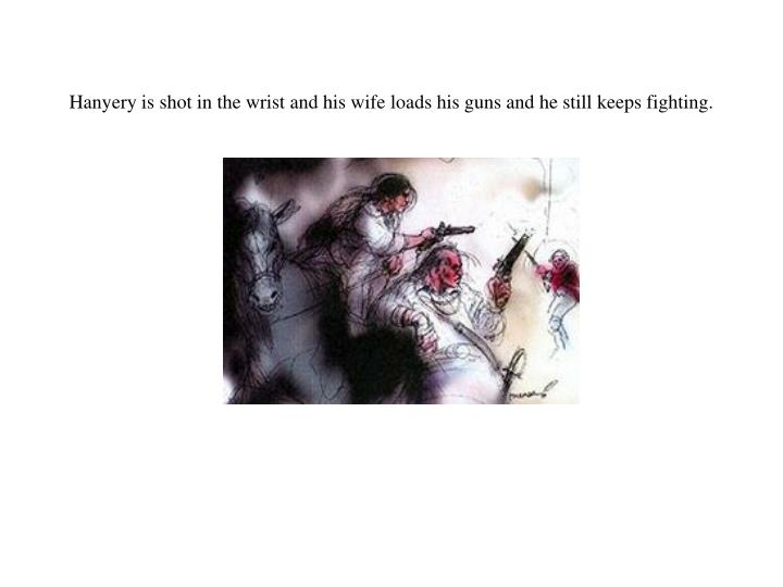 Hanyery is shot in the wrist and his wife loads his guns and he still keeps fighting.