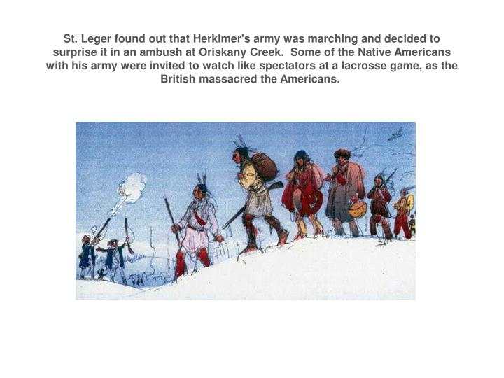 St. Leger found out that Herkimer's army was marching and decided to surprise it in an ambush at Oriskany Creek.Some of theNative Americans with his army were invited to watch like spectators at a lacrosse game, as the British massacred the Americans.