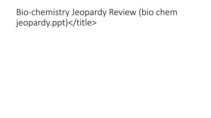 Bio-chemistry Jeopardy Review (bio chem jeopardy.ppt)</title>
